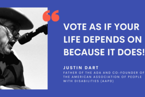 """Blue graphic with a black and white photo of Justin Dart in a suit and speaking into a microphone on the left. White text on the right of the photo reads """"VOTE as if your life depends on it - Because it DOES!"""" Below is """"Justin Dart, Father of the ADA and co-founder of the American Association of People with Disabilities."""